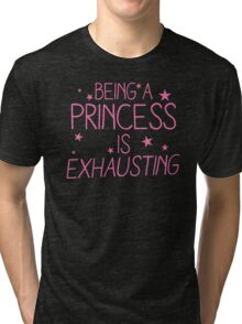 Being a PRINCESS is EXHAUSTING Tri-blend T-Shirt
