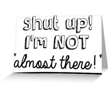 Shut up! I'm not almost there! Greeting Card