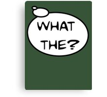 WHAT THE? by Bubble-Tees.com Canvas Print