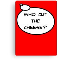 WHO CUT THE CHEESE? by Bubble-Tees.com Canvas Print