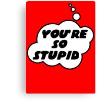 YOU'RE SO STUPID by Bubble-Tees.com Canvas Print