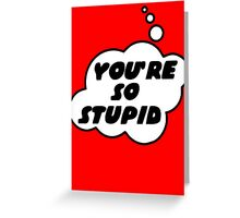 YOU'RE SO STUPID by Bubble-Tees.com Greeting Card