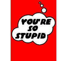 YOU'RE SO STUPID by Bubble-Tees.com Photographic Print