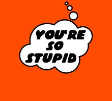 YOU'RE SO STUPID by Bubble-Tees.com Unisex T-Shirt