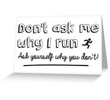 Don't ask me why I run – ask yourself why you don't! Greeting Card