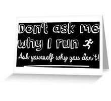 Don't ask me why I run, ask yourself why you don't! Greeting Card
