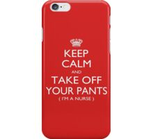 Keep Calm And Take Off Your Pants I'm A Nurse - Tshirts iPhone Case/Skin