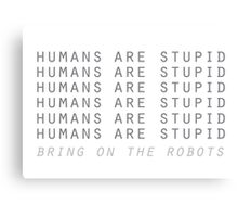Humans are stupid – bring on the robots! Canvas Print