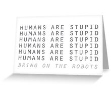 Humans are stupid – bring on the robots! Greeting Card