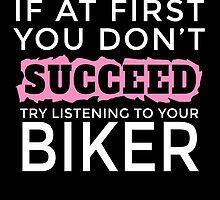 IF AT FIRST YOU DON'T SUCCEED TRY LISTENING TO YOUR BIKER by fancytees