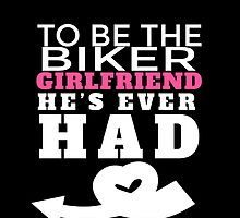 TO BE THE BIKER GIRLFRIEND HE'S EVER HAD.. by fancytees