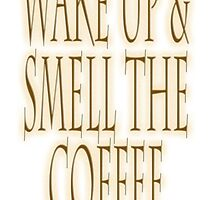 COFFEE, Wake up & smell the coffee! Get UP! Sleepy Head by TOM HILL - Designer