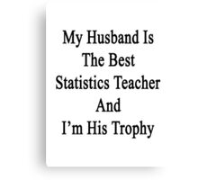 My Husband Is The Best Statistics Teacher And I'm His Trophy  Canvas Print
