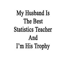 My Husband Is The Best Statistics Teacher And I'm His Trophy  Photographic Print