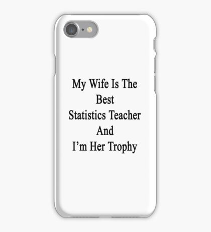 My Wife Is The Best Statistics Teacher And I'm Her Trophy  iPhone Case/Skin
