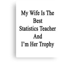 My Wife Is The Best Statistics Teacher And I'm Her Trophy  Canvas Print