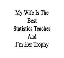 My Wife Is The Best Statistics Teacher And I'm Her Trophy  Photographic Print