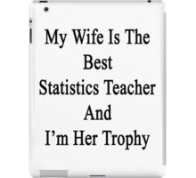 My Wife Is The Best Statistics Teacher And I'm Her Trophy  iPad Case/Skin