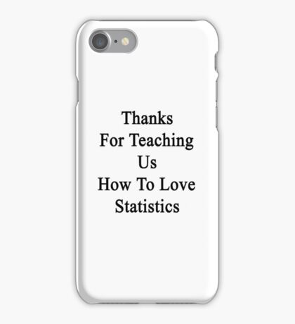 Thanks For Teaching Us How To Love Statistics  iPhone Case/Skin