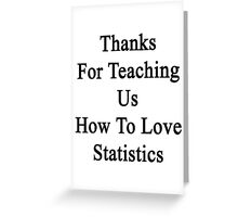 Thanks For Teaching Us How To Love Statistics  Greeting Card