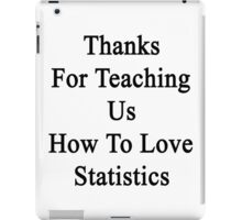 Thanks For Teaching Us How To Love Statistics  iPad Case/Skin