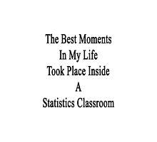 The Best Moments In My Life Took Place Inside A Statistics Classroom  by supernova23