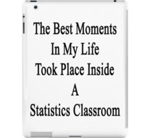 The Best Moments In My Life Took Place Inside A Statistics Classroom  iPad Case/Skin