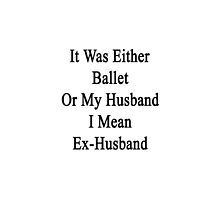 It Was Either Ballet Or My Husband I Mean Ex-Husband  by supernova23