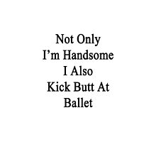 Not Only I'm Handsome I Also Kick Butt At Ballet  by supernova23