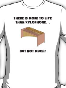 More To Life Than Xylophone T-Shirt