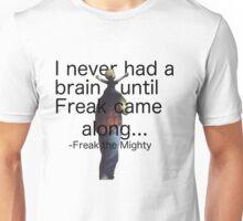 I never had a brain until Freak came along... Unisex T-Shirt