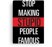 Stop Making Stupid People Famous ! Canvas Print