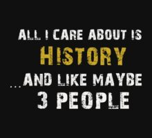 Hilarious 'All I Care About Is History And Maybe Like 3 People' Tshirt by cbyellow