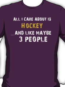 Hilarious 'All I Care About Is Hockey And Maybe Like 3 People' Tshirt T-Shirt