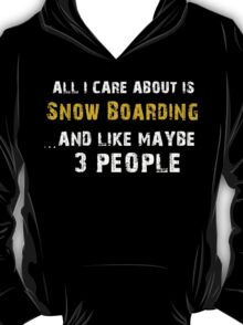 Hilarious 'All I Care About Is Snow Boarding And Maybe Like 3 People' Tshirt T-Shirt