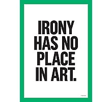 IRONY HAS NO PLACE IN ART Photographic Print