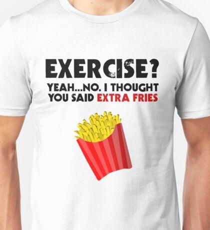 Exercise? Yeah...No. I Thought You Said Extra Fries Unisex T-Shirt