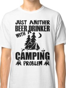 Just Another Beer Drinker With A Camping Problem Classic T-Shirt
