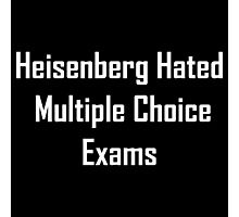 Heisenberg Hated Multiple Choice Exams Photographic Print