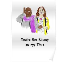 You're the Kimmy to my Titus Poster
