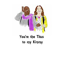 You're the Titus to my Kimmy Photographic Print