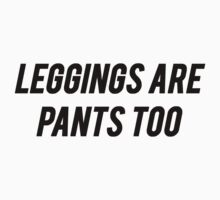 Leggings Are Pants Too by mralan