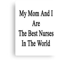My Mom And I Are The Best Nurses In The World  Canvas Print