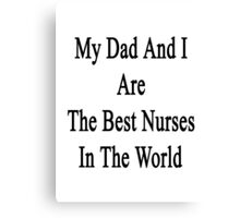 My Dad And I Are The Best Nurses In The World  Canvas Print