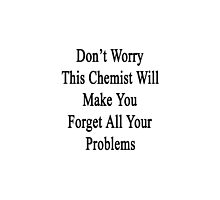Don't Worry This Chemist Will Make You Forget All Your Problems  by supernova23