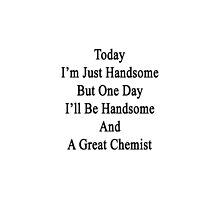 Today I'm Just Handsome But One Day I'll Be Handsome And A Great Chemist  by supernova23
