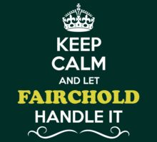 Keep Calm and Let FAIRCHOLD Handle it by gerturdeg