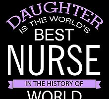 My Daughter Is The World's Best Nurse by uniquecreatives