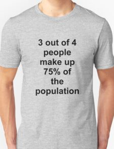 3 out of 4 people make up 75% of the population Unisex T-Shirt