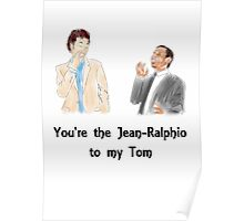You're the Jean-Ralphio to my Tom Poster